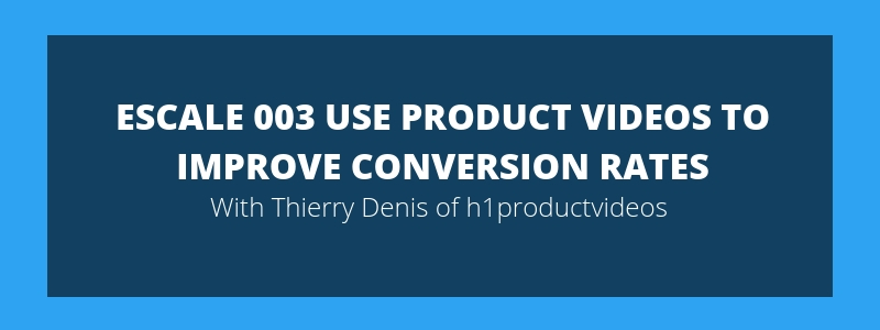 ESCALE 003 Use Product Videos To Improve Conversion Rates – Thierry Denis h1productvideos