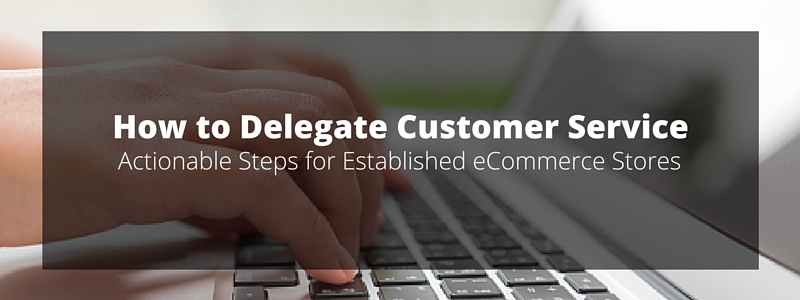How to Delegate eCommerce Customer Service