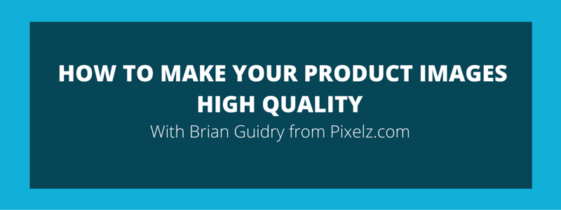 ESCALE 004 How to Make Your Product Images High Quality – Brian Guidry pixelz.com