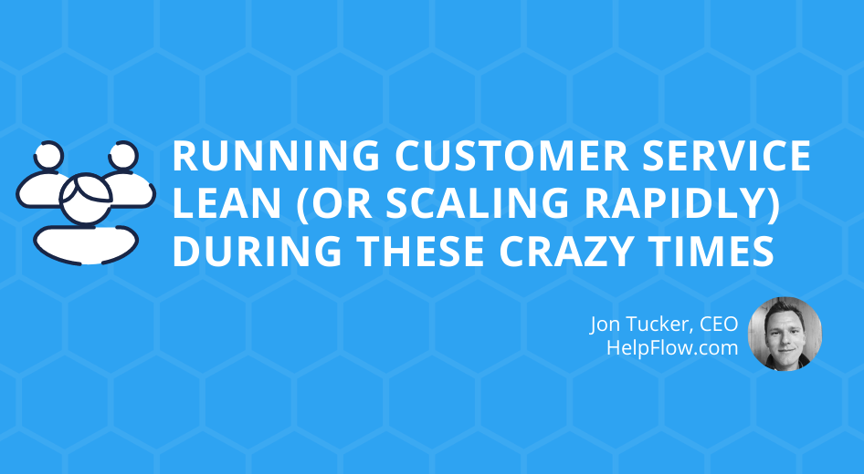Running Customer Service Lean (Or Scaling Rapidly) During These Crazy Times